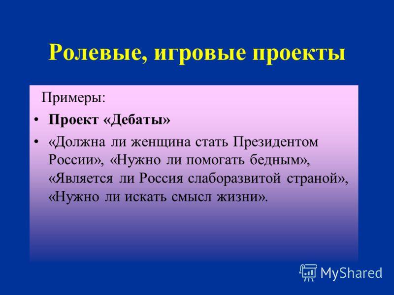 Ролевые, игровые проекты Примеры: Проект «Дебаты» «Должна ли женщина стать Президентом России», «Нужно ли помогать бедным», «Является ли Россия слаборазвитой страной», «Нужно ли искать смысл жизни».