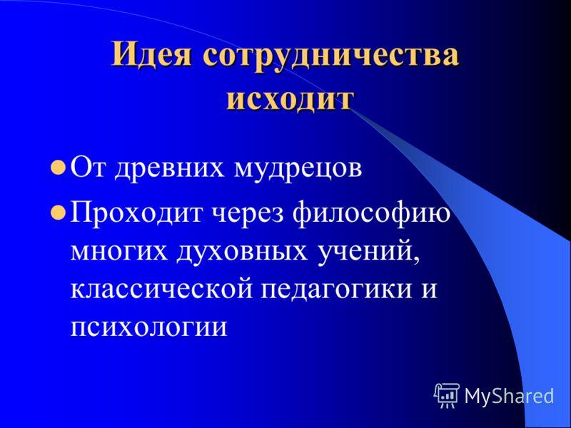 Идея сотрудничества исходит От древних мудрецов Проходит через философию многих духовных учений, классической педагогики и психологии
