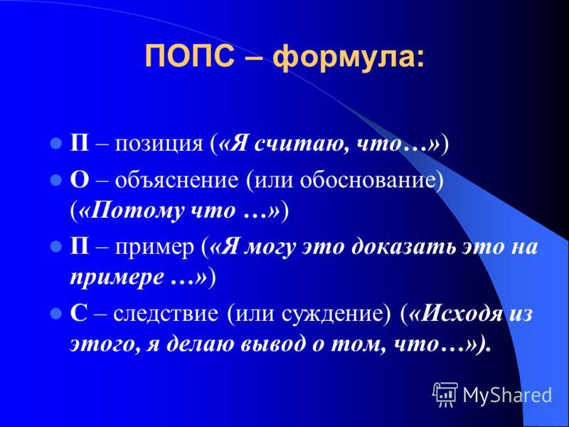 ПОПС – формула: П – позиция («Я считаю, что…») О – объяснение (или обоснование) («Потому что …») П – пример («Я могу это доказать это на примере …») С – следствие (или суждение) («Исходя из этого, я делаю вывод о том, что…»).