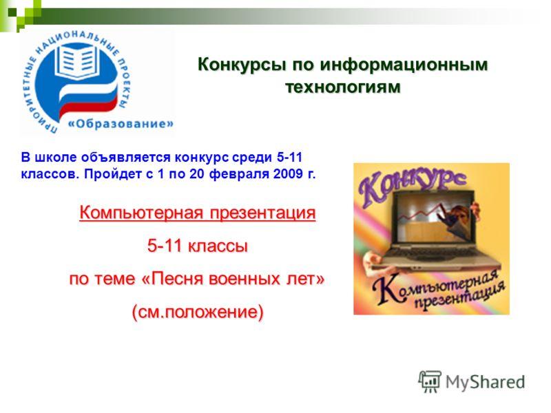 Конкурсы по информационным технологиям Компьютерная презентация 5-11 классы по теме «Песня военных лет» (см.положение) В школе объявляется конкурс среди 5-11 классов. Пройдет с 1 по 20 февраля 2009 г.