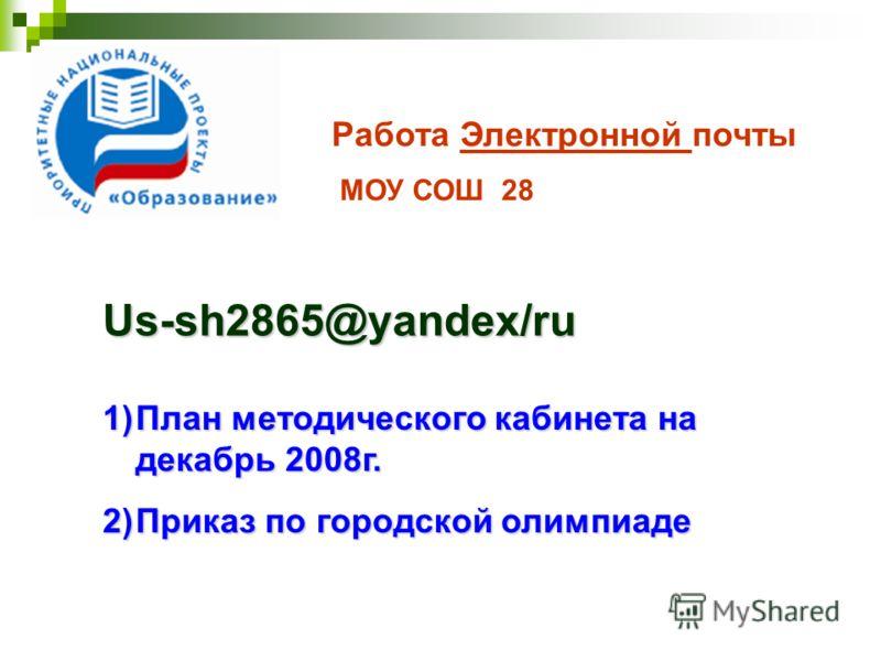 Работа Электронной почты МОУ СОШ 28 Us-sh2865@yandex/ru 1)План методического кабинета на декабрь 2008г. 2)Приказ по городской олимпиаде