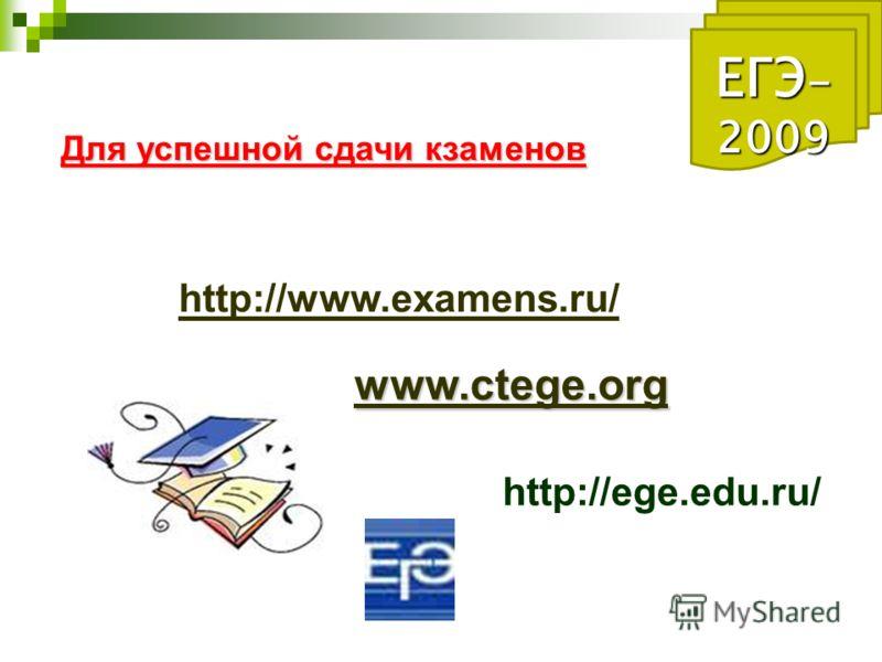 ЕГЭ - 2009 Для успешной сдачи кзаменов http://www.examens.ru/ www.ctege.org http://ege.edu.ru/