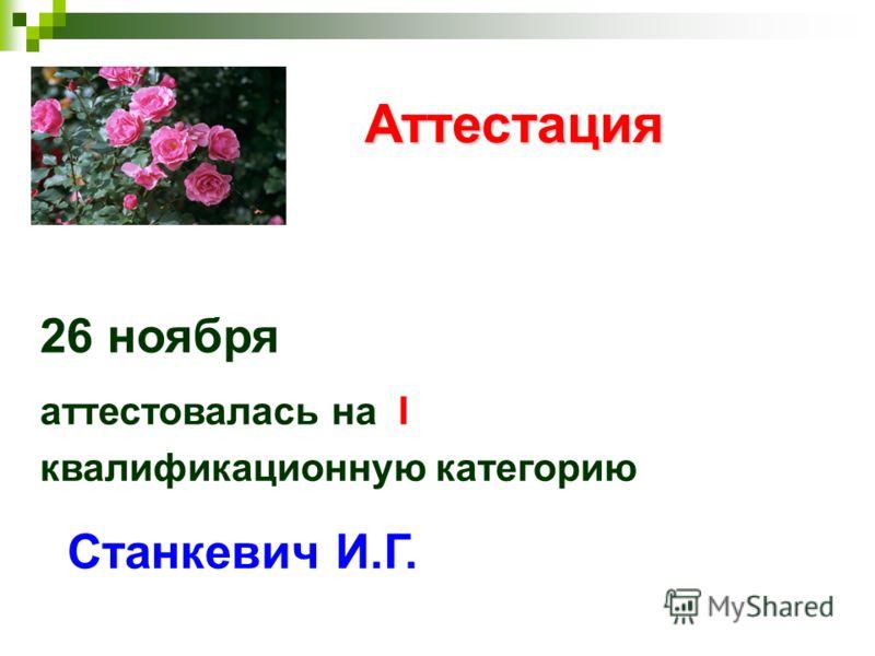 Аттестация Аттестация 26 ноября аттестовалась на I квалификационную категорию Станкевич И.Г.
