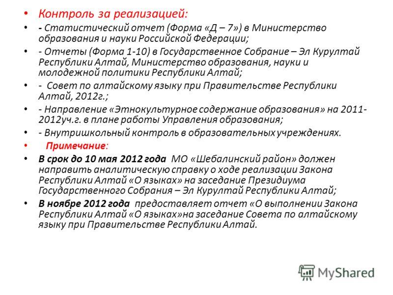 Контроль за реализацией: - Статистический отчет (Форма «Д – 7») в Министерство образования и науки Российской Федерации; - Отчеты (Форма 1-10) в Государственное Собрание – Эл Курултай Республики Алтай, Министерство образования, науки и молодежной пол