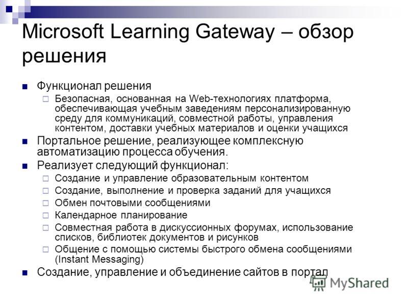Microsoft Learning Gateway – обзор решения Функционал решения Безопасная, основанная на Web-технологиях платформа, обеспечивающая учебным заведениям персонализированную среду для коммуникаций, совместной работы, управления контентом, доставки учебных