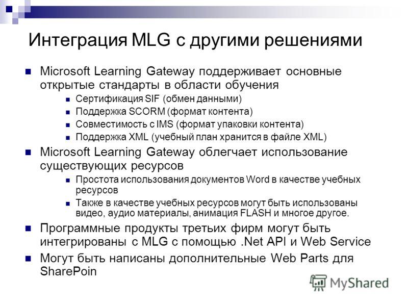 Интеграция MLG с другими решениями Microsoft Learning Gateway поддерживает основные открытые стандарты в области обучения Сертификация SIF (обмен данными) Поддержка SCORM (формат контента) Совместимость с IMS (формат упаковки контента) Поддержка XML