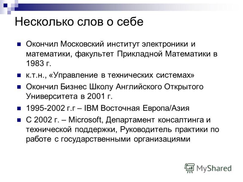 Несколько слов о себе Окончил Московский институт электроники и математики, факультет Прикладной Математики в 1983 г. к.т.н., «Управление в технических системах» Окончил Бизнес Школу Английского Открытого Университета в 2001 г. 1995-2002 г.г – IBM Во