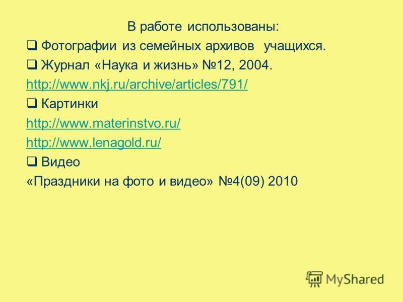 В работе использованы: Фотографии из семейных архивов учащихся. Журнал «Наука и жизнь» 12, 2004. http://www.nkj.ru/archive/articles/791/ Картинки http://www.materinstvo.ru/ http://www.lenagold.ru/ Видео «Праздники на фото и видео» 4(09) 2010