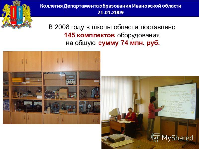 В 2008 году в школы области поставлено 145 комплектов оборудования на общую сумму 74 млн. руб. Коллегия Департамента образования Ивановской области 21.01.2009