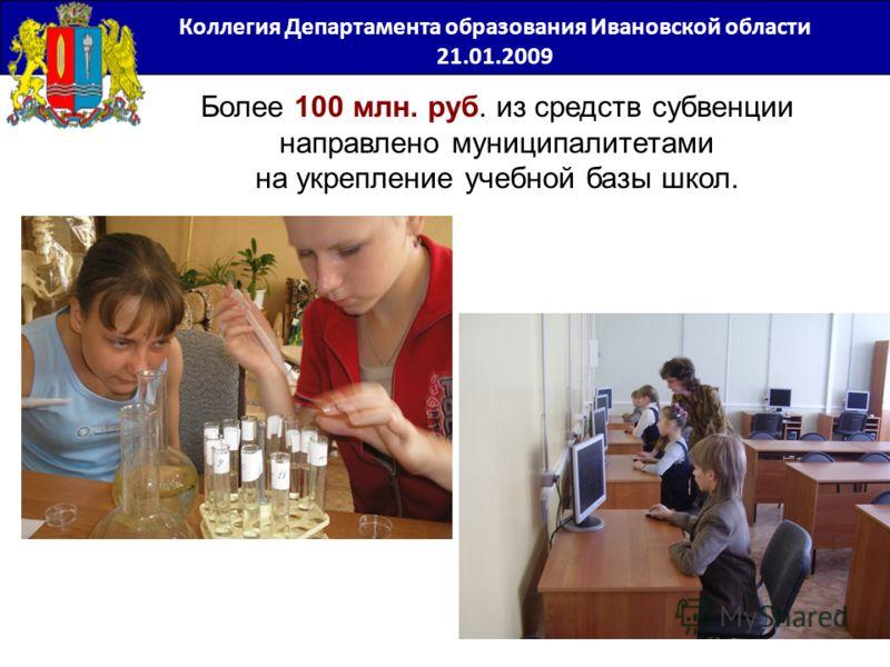 Более 100 млн. руб. из средств субвенции направлено муниципалитетами на укрепление учебной базы школ. Коллегия Департамента образования Ивановской области 21.01.2009