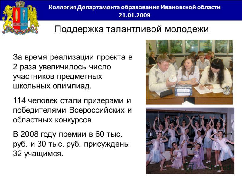 Поддержка талантливой молодежи За время реализации проекта в 2 раза увеличилось число участников предметных школьных олимпиад. 114 человек стали призерами и победителями Всероссийских и областных конкурсов. В 2008 году премии в 60 тыс. руб. и 30 тыс.