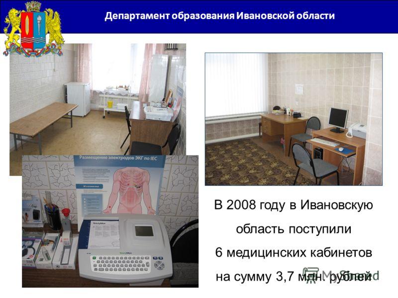 Департамент образования Ивановской области В 2008 году в Ивановскую область поступили 6 медицинских кабинетов на сумму 3,7 млн. рублей
