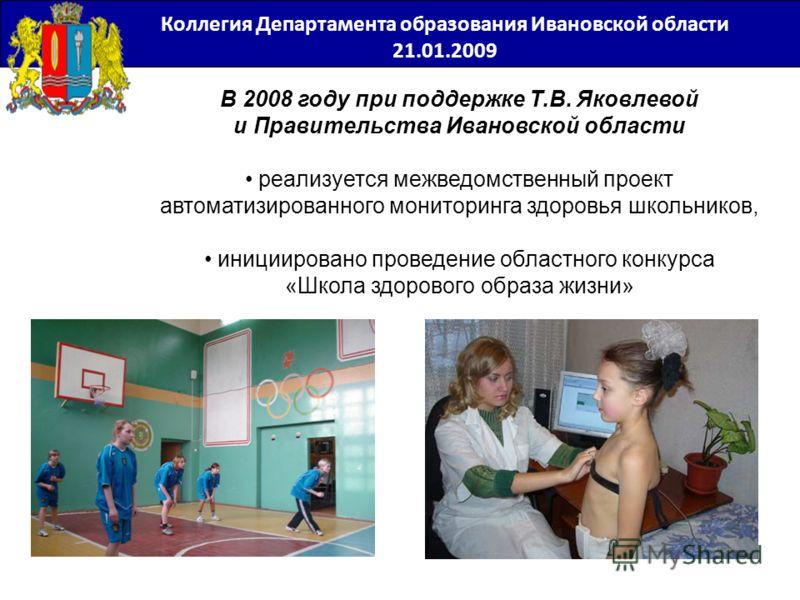 Коллегия Департамента образования Ивановской области 21.01.2009 В 2008 году при поддержке Т.В. Яковлевой и Правительства Ивановской области реализуется межведомственный проект автоматизированного мониторинга здоровья школьников, инициировано проведен