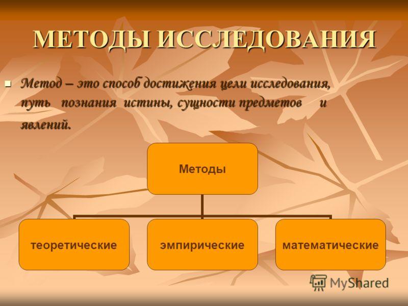 МЕТОДЫ ИССЛЕДОВАНИЯ Метод – это способ достижения цели исследования, путь познания истины, сущности предметов и явлений. Метод – это способ достижения цели исследования, путь познания истины, сущности предметов и явлений. Методы теоретическиеэмпириче