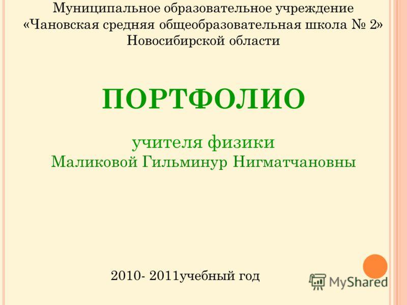 Муниципальное образовательное учреждение «Чановская средняя общеобразовательная школа 2» Новосибирской области ПОРТФОЛИО учителя физики Маликовой Гильминур Нигматчановны 2010- 2011учебный год