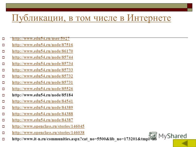 Публикации, в том числе в Интернете http://www.edu54.ru/user/5927 http://www.edu54.ru/node/87516 http://www.edu54.ru/node/86170 http://www.edu54.ru/node/85744 http://www.edu54.ru/node/85734 http://www.edu54.ru/node/85733 http://www.edu54.ru/node/8573