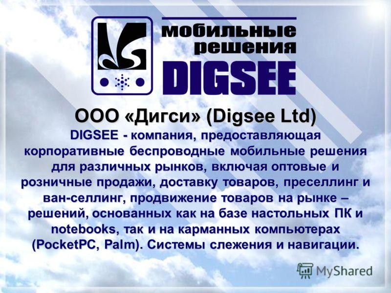 ООО «Дигси» (Digsee Ltd) DIGSEE - компания, предоставляющая корпоративные беспроводные мобильные решения для различных рынков, включая оптовые и розничные продажи, доставку товаров, преселлинг и ван-селлинг, продвижение товаров на рынке – решений, ос