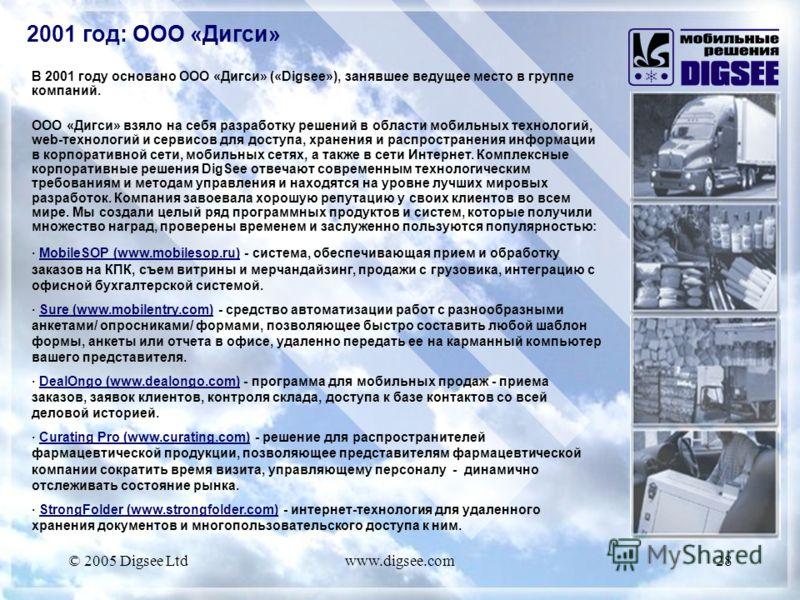 © 2005 Digsee Ltdwww.digsee.com28 В 2001 году основано ООО «Дигси» («Digsee»), занявшее ведущее место в группе компаний. ООО «Дигси» взяло на себя разработку решений в области мобильных технологий, web-технологий и сервисов для доступа, хранения и ра