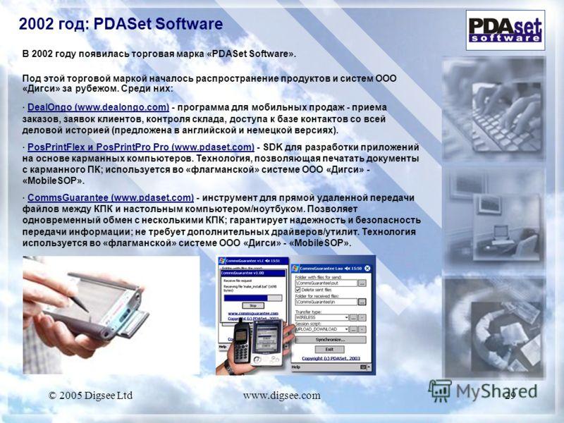 © 2005 Digsee Ltdwww.digsee.com29 В 2002 году появилась торговая марка «PDASet Software». Под этой торговой маркой началось распространение продуктов и систем ООО «Дигси» за рубежом. Среди них: · DealOngo (www.dealongo.com) - программа для мобильных
