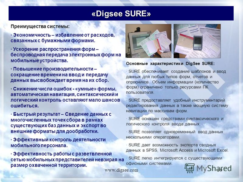 www.digsee.com39 «Digsee SURE» Преимущества системы: · Экономичность – избавление от расходов, связанных с бумажными формами. · Ускорение распространения форм – беспроводная передача электронных форм на мобильные устройства. · Повышение производитель