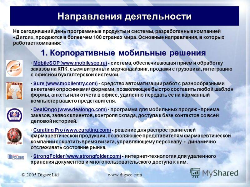 © 2005 Digsee Ltdwww.digsee.com4 Направления деятельности 1. Корпоративные мобильные решения · MobileSOP (www.mobilesop.ru) - система, обеспечивающая прием и обработку заказов на КПК, съем витрины и мерчандайзинг, продажи с грузовика, интеграцию с оф