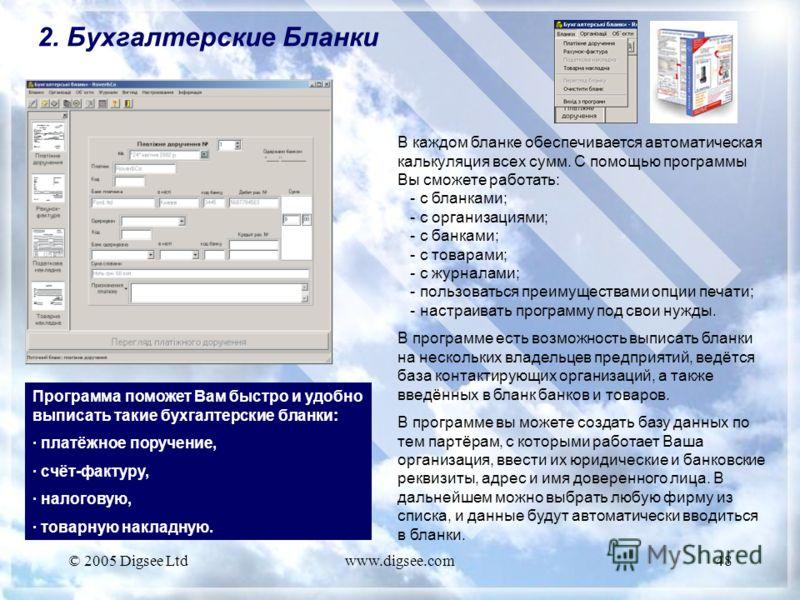 © 2005 Digsee Ltdwww.digsee.com48 2. Бухгалтерские Бланки Программа поможет Вам быстро и удобно выписать такие бухгалтерские бланки: · платёжное поручение, · счёт-фактуру, · налоговую, · товарную накладную. В каждом бланке обеспечивается автоматическ