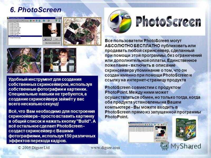 © 2005 Digsee Ltdwww.digsee.com52 6. PhotoScreen Удобный инструмент для создания собственных скринсейверов, используя собственные фотографии и картинки. Специальные навыки не требуются, а создание скринсейвера займёт у вас всего несколько секунд! Всё