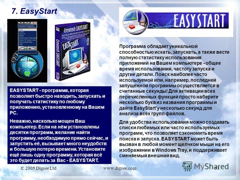 © 2005 Digsee Ltdwww.digsee.com53 7. EasyStart EASYSTART - программа, которая позволяет быстро находить, запускать и получать статистику по любому приложению, установленному на Вашем PC. Неважно, насколько мощен Ваш компьютер. Если на нём установлены