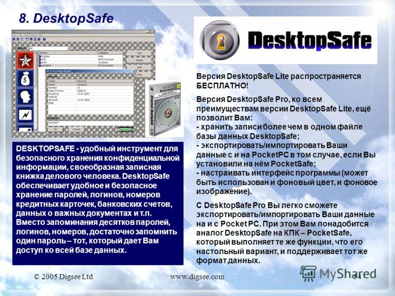 © 2005 Digsee Ltdwww.digsee.com54 8. DesktopSafe DESKTOPSAFE - удобный инструмент для безопасного хранения конфиденциальной информации, своеобразная записная книжка делового человека. DesktopSafe обеспечивает удобное и безопасное хранение паролей, ло