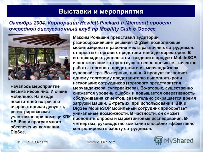 © 2005 Digsee Ltdwww.digsee.com63 Выставки и мероприятия Октябрь 2004. Корпорации Hewlett-Packard и Microsoft провели очередной дискуссионный клуб hp Mobility Club в Одессе. Максим Роньшин представил аудитории разнообразнейшие решения DigSee, позволя