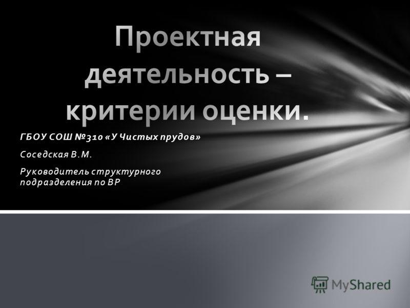 ГБОУ СОШ 310 «У Чистых прудов» Соседская В.М. Руководитель структурного подразделения по ВР