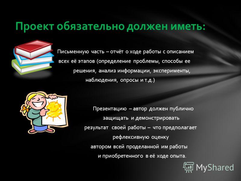 Проект обязательно должен иметь: Письменную часть – отчёт о ходе работы с описанием всех её этапов (определение проблемы, способы ее решения, анализ информации, эксперименты, наблюдения, опросы и т.д.) Презентацию – автор должен публично защищать и д