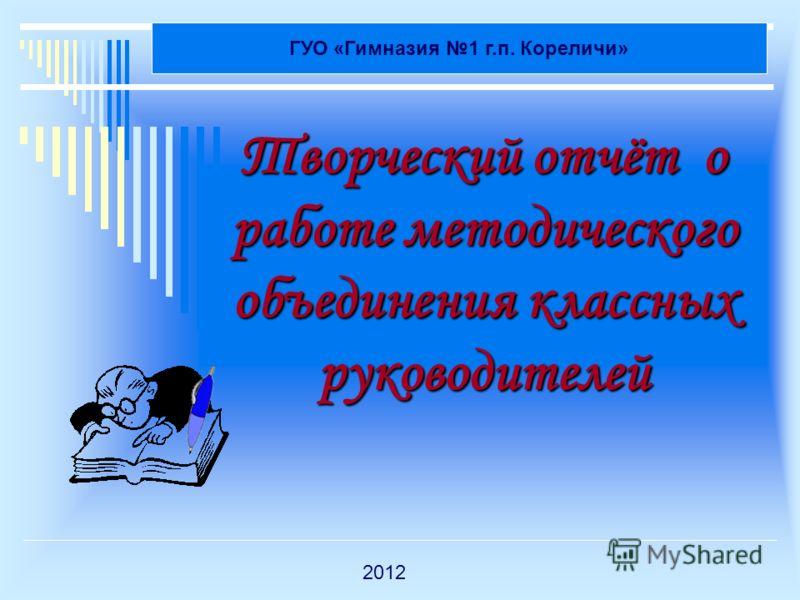 Творческий отчёт о работе методического объединения классных руководителей ГУО «Гимназия 1 г.п. Кореличи» 2012
