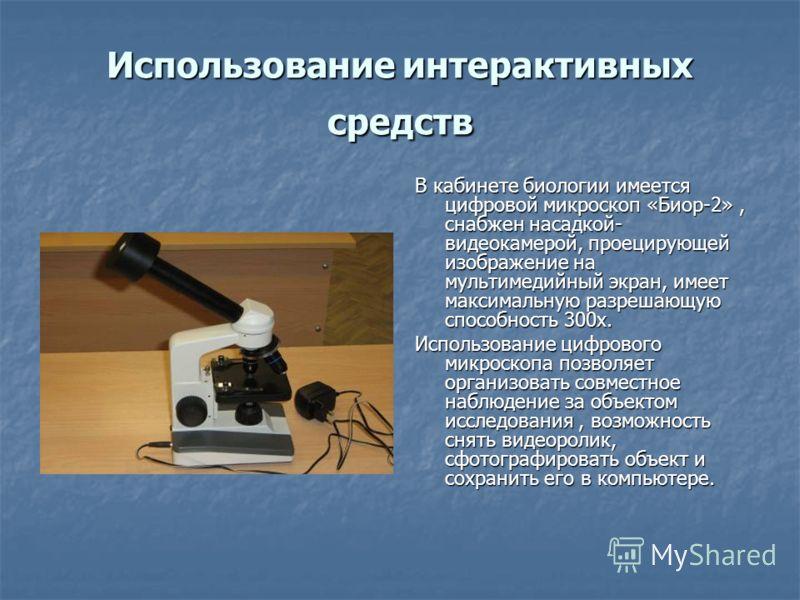 Использование интерактивных средств В кабинете биологии имеется цифровой микроскоп «Биор-2», снабжен насадкой- видеокамерой, проецирующей изображение на мультимедийный экран, имеет максимальную разрешающую способность 300х. Использование цифрового ми