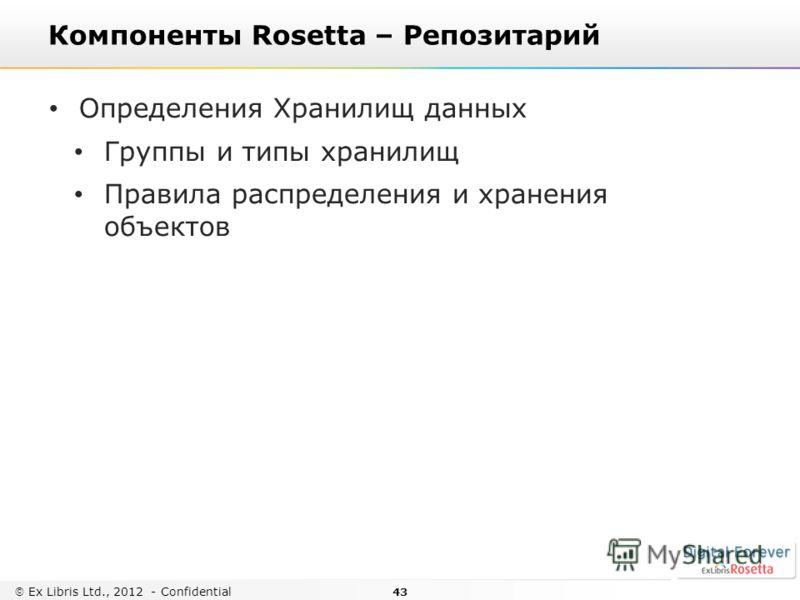43 Ex Libris Ltd., 2012 - Confidential Компоненты Rosetta – Репозитарий Определения Хранилищ данных Группы и типы хранилищ Правила распределения и хранения объектов