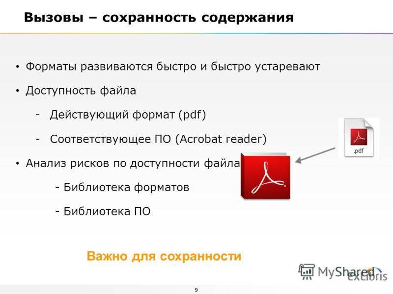 9 Вызовы – сохранность содержания Форматы развиваются быстро и быстро устаревают Доступность файла -Действующий формат (pdf) -Соответствующее ПО (Acrobat reader) Анализ рисков по доступности файла - Библиотека форматов - Библиотека ПО Важно для сохра