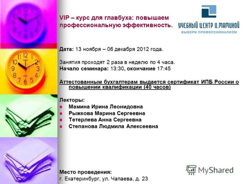 VIP – курс для главбуха: повышаем профессиональную эффективность. Дата: 13 ноября – 06 декабря 2012 года. Занятия проходят 2 раза в неделю по 4 часа. Начало семинара: 13:30, окончание 17:45 Аттестованным бухгалтерам выдается сертификат ИПБ России о п