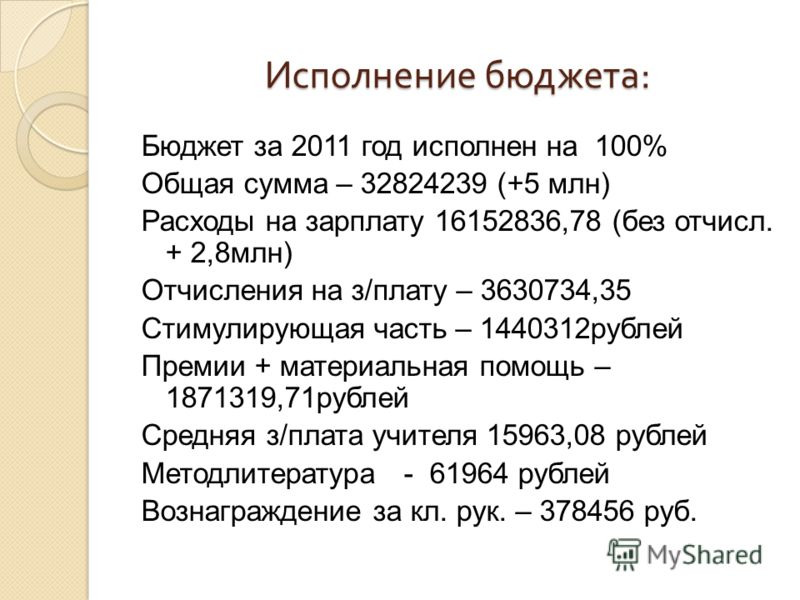 Исполнение бюджета : Исполнение бюджета : Бюджет за 2011 год исполнен на 100% Общая сумма – 32824239 (+5 млн) Расходы на зарплату 16152836,78 (без отчисл. + 2,8млн) Отчисления на з/плату – 3630734,35 Стимулирующая часть – 1440312рублей Премии + матер