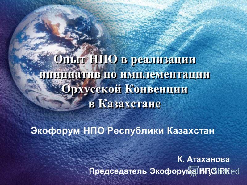 Опыт НПО в реализации инициатив по имплементации Орхусской Конвенции в Казахстане Экофорум НПО Республики Казахстан К. Атаханова Председатель Экофорума НПО РК