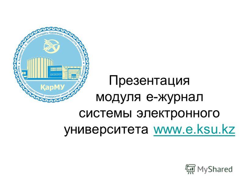 Презентация модуля e-журнал системы электронного университета www.e.ksu.kzwww.e.ksu.kz