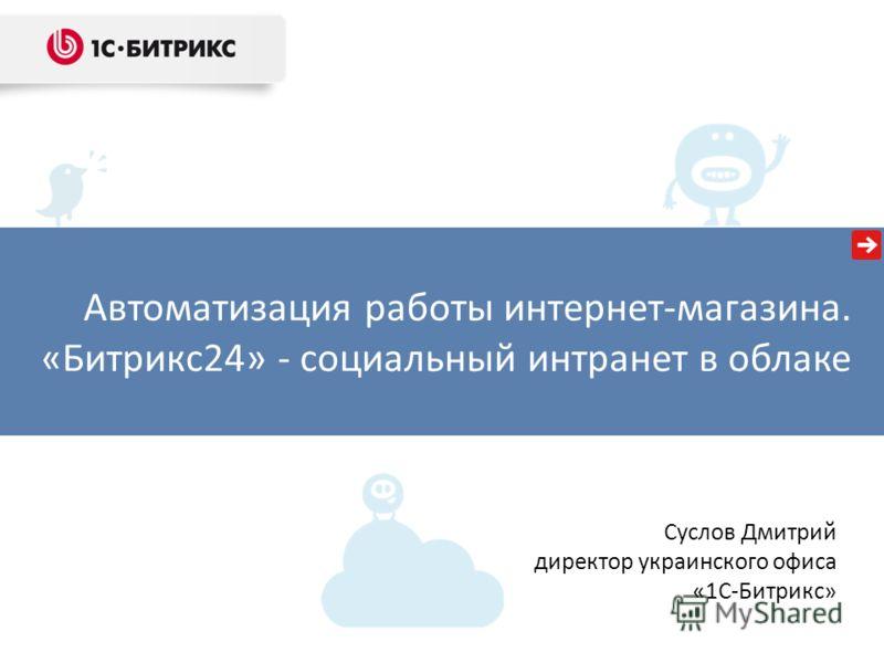 Автоматизация работы интернет-магазина. «Битрикс24» - социальный интранет в облаке Суслов Дмитрий директор украинского офиса «1С-Битрикс»