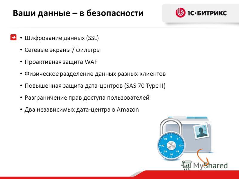 Ваши данные – в безопасности Шифрование данных (SSL) Сетевые экраны / фильтры Проактивная защита WAF Физическое разделение данных разных клиентов Повышенная защита дата-центров (SAS 70 Type II) Разграничение прав доступа пользователей Два независимых