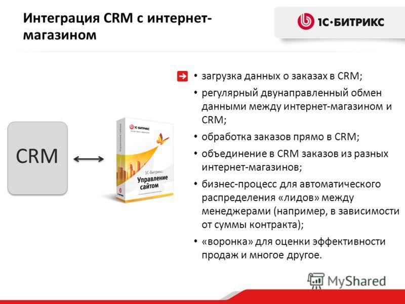 CRM Интеграция CRM с интернет- магазином загрузка данных о заказах в CRM; регулярный двунаправленный обмен данными между интернет-магазином и CRM; обработка заказов прямо в CRM; объединение в CRM заказов из разных интернет-магазинов; бизнес-процесс д
