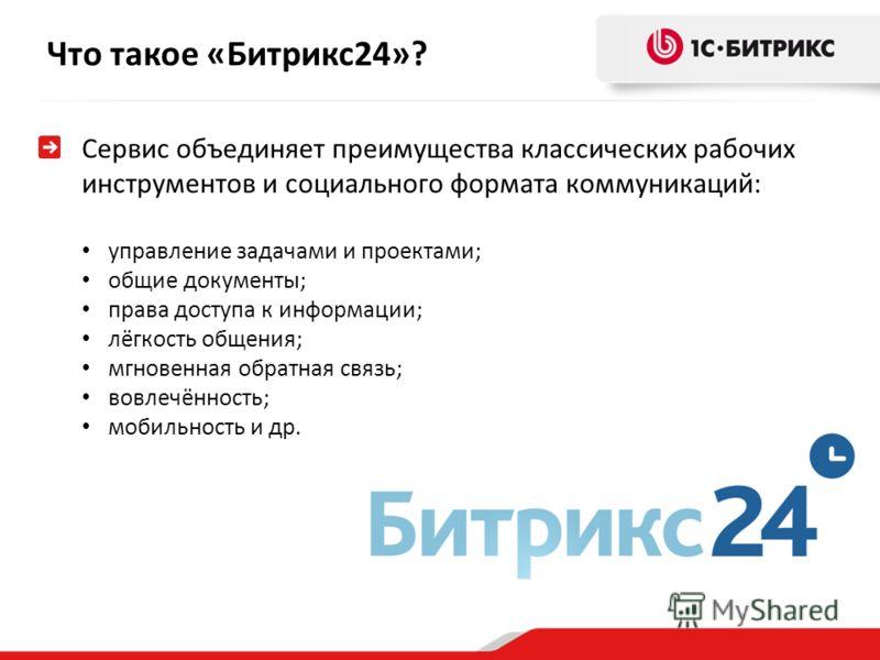 Что такое «Битрикс24»? Сервис объединяет преимущества классических рабочих инструментов и социального формата коммуникаций: управление задачами и проектами; общие документы; права доступа к информации; лёгкость общения; мгновенная обратная связь; вов