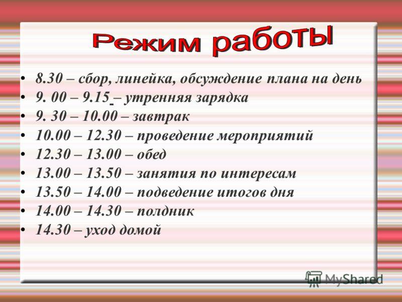 8.30 – сбор, линейка, обсуждение плана на день 9. 00 – 9.15 – утренняя зарядка 9. 30 – 10.00 – завтрак 10.00 – 12.30 – проведение мероприятий 12.30 – 13.00 – обед 13.00 – 13.50 – занятия по интересам 13.50 – 14.00 – подведение итогов дня 14.00 – 14.3