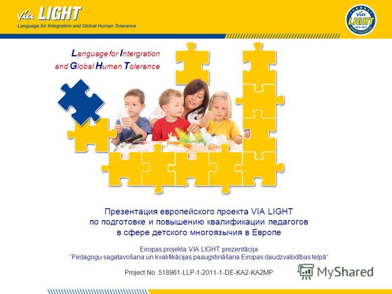 L anguage for I ntergration and G lobal H uman T olerance Презентация европейского проекта VIA LIGHT по подготовке и повышению квалификации педагогов в сфере детского многоязычия в Европе Eiropas projekta VIA LIGHT prezentācija Pedagogu sagatavošana