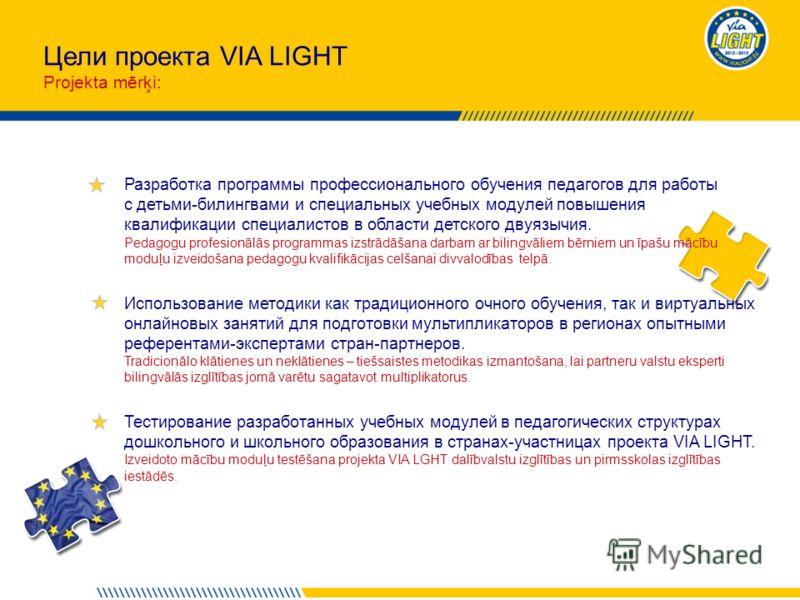 Цели проекта VIA LIGHT Projekta mērķi: Разработка программы профессионального обучения педагогов для работы с детьми-билингвами и специальных учебных модулей повышения квалификации специалистов в области детского двуязычия. Pedagogu profesionālās pro