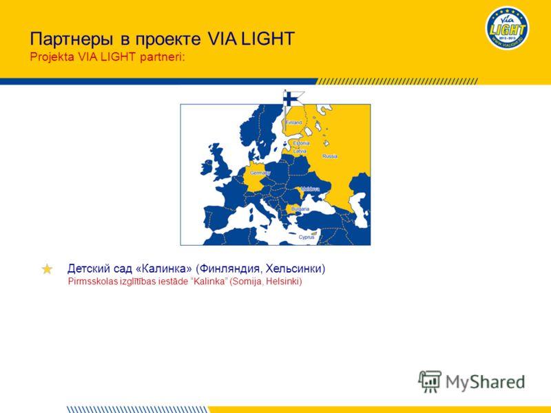 Партнеры в проекте VIA LIGHT Projekta VIA LIGHT partneri: Детский сад «Калинка» (Финляндия, Хельсинки) Pirmsskolas izglītības iestāde Kalinka (Somija, Helsinki)