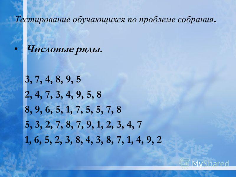 Тестирование обучающихся по проблеме собрания. Числовые ряды. 3, 7, 4, 8, 9, 5 2, 4, 7, 3, 4, 9, 5, 8 8, 9, 6, 5, 1, 7, 5, 5, 7, 8 5, 3, 2, 7, 8, 7, 9, 1, 2, 3, 4, 7 1, 6, 5, 2, 3, 8, 4, 3, 8, 7, 1, 4, 9, 2