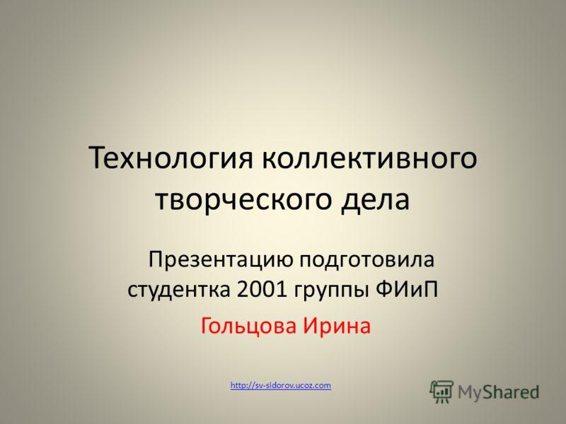 Технология коллективного творческого дела Презентацию подготовила студентка 2001 группы ФИиП Гольцова Ирина http://sv-sidorov.ucoz.com